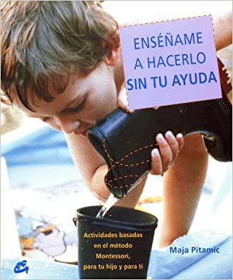 Ensename a Hacerlo Sin Tu Ayuda / Show Me How to Do It Without Your Help: Actividades Basadas En El Metodo Montessori, Dirigidas Tanto a Tu Hijo Como a Ti (Recreate) (Spanish Edition) written by Maja Pitamic