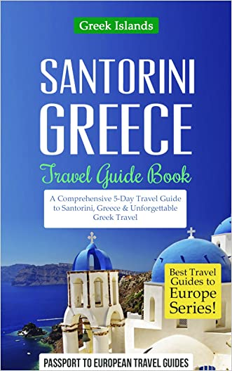 Greece: Santorini, Greece: Travel Guide Book-A Comprehensive 5-Day Travel Guide to Santorini, Greece & Unforgettable Greek Travel (Best Travel Guides to Europe Series Book 8) written by Passport to European Travel Guides