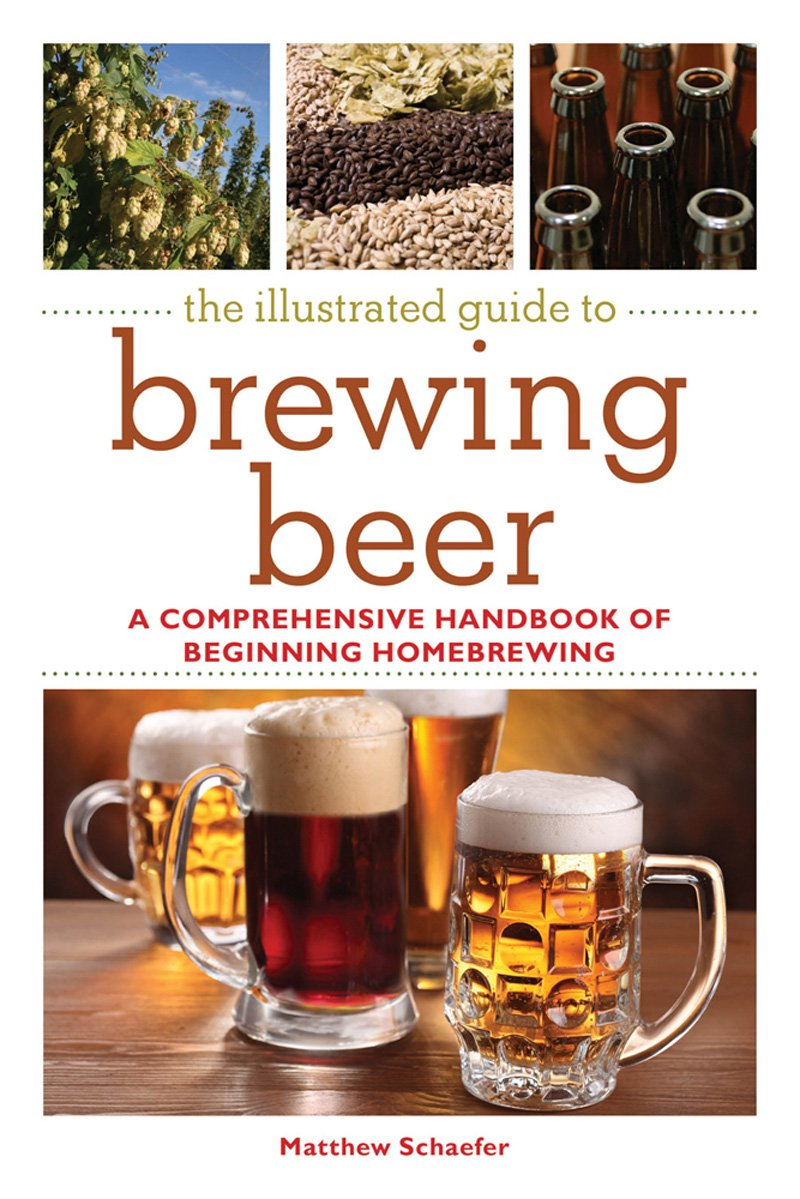 The Illustrated Guide to Brewing Beer: A Comprehensive Handboook of Beginning Home Brewing  - Matthew Schaefer