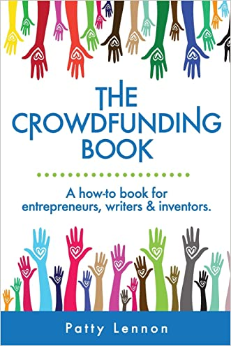 The Crowdfunding Book: A How-to Book for Entrepreneurs, Writers, and Inventors written by Patty Lennon