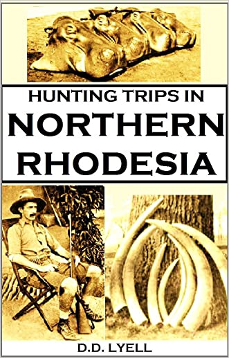 Hunting Trips in Northern Rhodesia: With Accounts of Sport and Travel in Nyasaland, and Portuguese East Africa,
