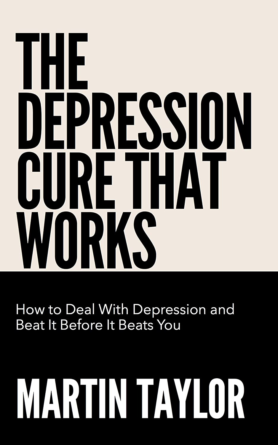 The Depression Cure That Works: How To Deal With Depression and Beat It Before It Beats You by Martin Taylor