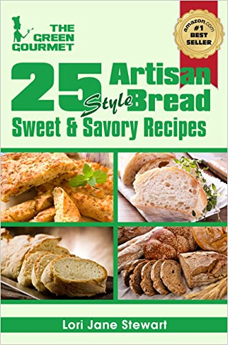 25 Artisan Style Bread Recipes : Bake Beautiful Sweet and Savory Loaves at Home Without A Bread Machine (The Green Gourmet Book 6)