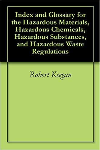 Index and Glossary for the Hazardous Materials, Hazardous Chemicals, Hazardous Substances, and Hazardous Waste Regulations written by Robert  Keegan