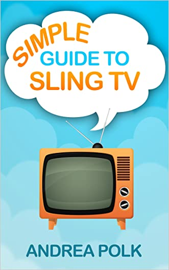 Simple Guide to Sling TV (Non Technical Guide To Cord Cutting Book 2) written by Andrea Polk