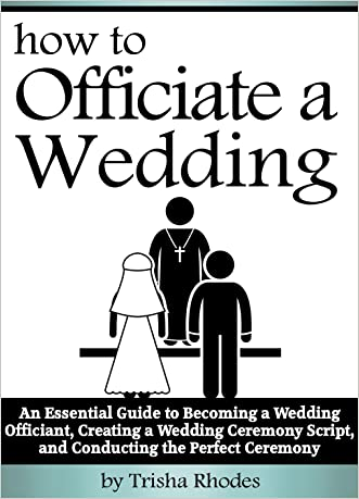 Officiating a Wedding: An Essential Guide to Becoming a Wedding Officiant, Creating a Wedding Ceremony Script, and Conducting the Perfect Ceremony ( How to Officiate a Wedding )