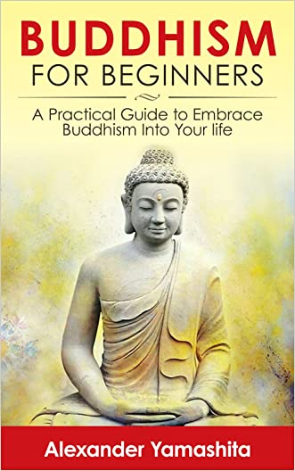 Buddhism: Buddhism For Beginners: A Practical Guide to Embrace Buddhism Into Your Life (Buddhism, Anxiety, Mindfulness, Happiness) written by Alexander Yamashita