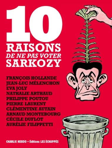 10 raisons de ne pas voter Sarkozy : François Hollande ; Jean-Luc Mélenchon ; Eva Joly ; Nathalie Arthaud ; Philippe Poutou ; Pierre  Laurent ; ... ; Cécile Duflot ; Aurélie Filippetti