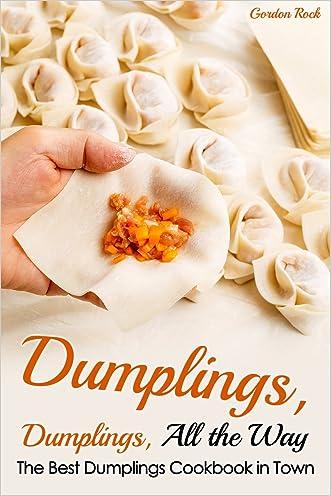 Dumplings, Dumplings, All the Way: The Best Dumplings Cookbook in Town (Dumpling Recipes)