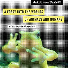 A Foray into the Worlds of Animals and Humans: With a Theory of Meaning (Posthumanities) (       UNABRIDGED) by Jakob von Uexküll Narrated by Darren Roebuck