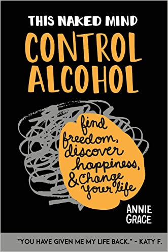This Naked Mind: Control Alcohol: Find Freedom, Rediscover Happiness & Change Your Life (Volume 1) written by Annie Grace