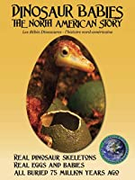 DINOSAUR BABIES: The North American Story
