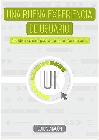 Una buena experiencia de usuario: 100 Observaciones prácticas para diseñar interfaces (Spanish Edition)