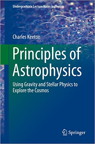 Principles of Astrophysics: Using Gravity and Stellar Physics to Explore the Cosmos (Undergraduate Lecture Notes in Physics)