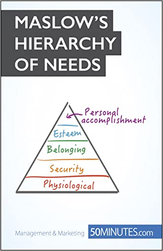 Maslow's Hierarchy of Needs: Understand the true foundations of human motivation (Management & Marketing Book 9)