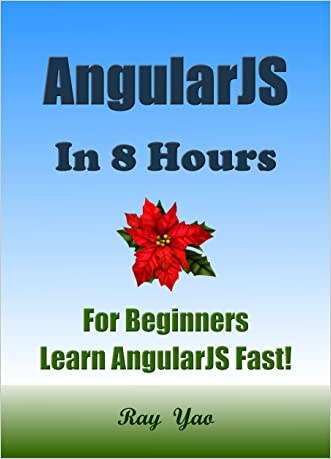 AngularJS: AngularJS in 8 Hours, For Beginners, Learn AngularJS fast! A smart way to learn Angular JS. Angular JS programming, in easy steps, Start coding today: A Beginner's Guide, Fast & Easy! written by Ray Yao