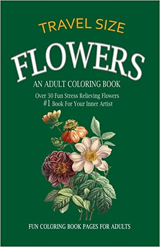 Flowers Adult Coloring Book Travel Size: Over 30 Fun Stress Relieving Flowers  #1 Book For Your Inner Artist