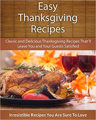 Easy Thanksgiving Recipes: Classic and Delicious Thanksgiving Recipes That'll Leave You and Your Guests Satisfied (The Easy Recipe)