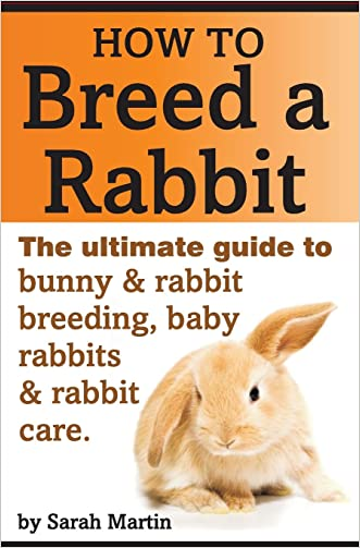 How to Breed a Rabbit: The Ultimate Guide to Bunny and Rabbit Breeding, Baby Rabbits and Rabbit Care