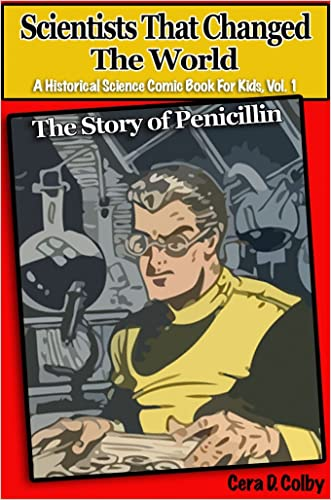 Children's Books: Scientists That Changed the World: The Story of Penicillin, An Educational Comic Book for Kids (A Historical Science Comic Book for Kids 1) written by Cera D. Colby