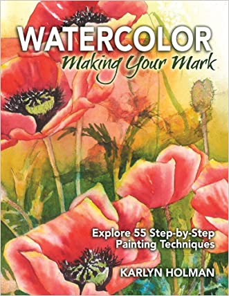 Watercolor, Making Your Mark: Explore 55 Step-by-Step Painting Techniques written by Karlyn Holman