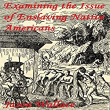 Examining the Issue of Enslaving Native Americans (       UNABRIDGED) by Jason Wallace Narrated by Dennis Logan