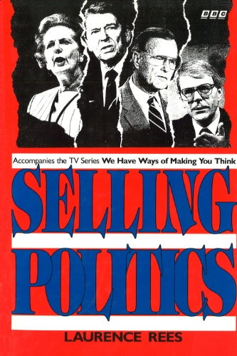 Laurence Rees - Selling Politics: Accompanies the TV series We Have Ways Of Making You Think