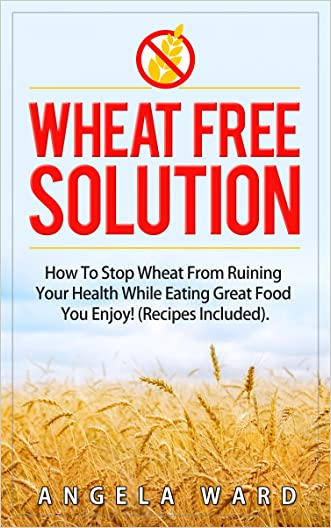 Wheat Free Solution : How To Stop Wheat From Ruining Your Health While Eating Great Food You Enjoy! (Recipes Included)