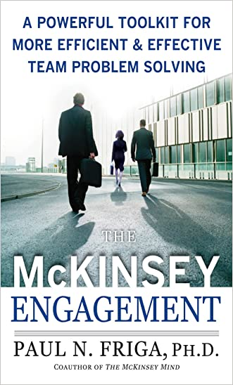 The McKinsey Engagement: A Powerful Toolkit For More Efficient and Effective Team Problem Solving written by Paul N. Friga Ph.D