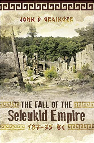 The Fall of the Seleukid Empire 187-75 BC: written by John D Grainger
