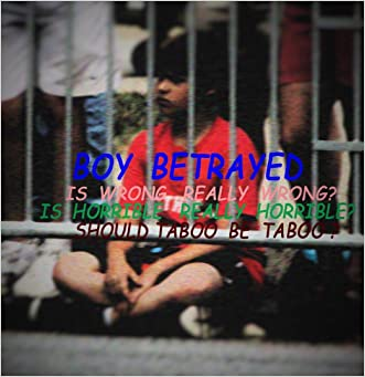 Boy Betrayed: What we are taught is wrong may not be wrong. Taboo may not need be taboo. written by Maxwell G Sisterone