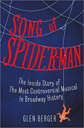 Song of Spider-Man: The Inside Story of the Most Controversial Musical in Broadway History written by Glen Berger