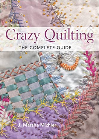 Crazy Quilting - The Complete Guide written by J. Marsha Michler