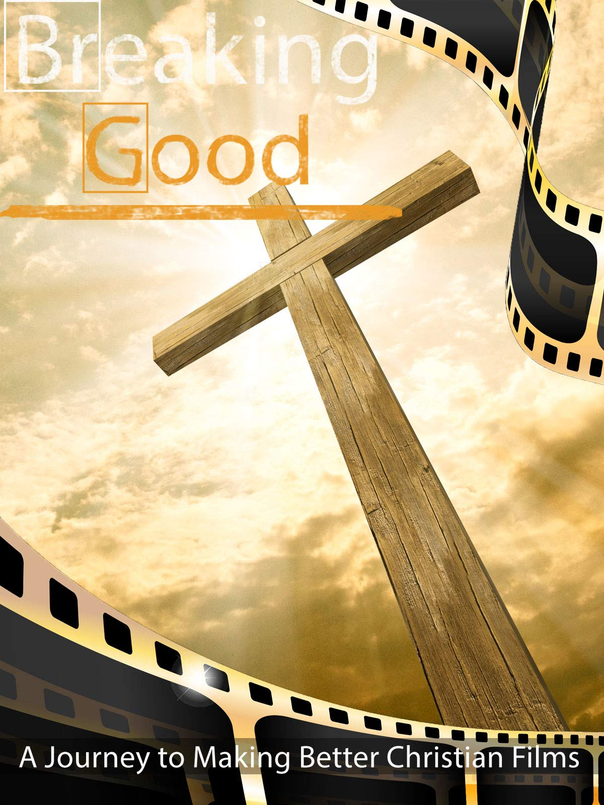 Breaking Good: A Journey to Making Better Christian Films
