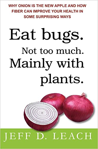 Eat Bugs. Not Too Much. Mainly With Plants.: Why Onion Is The New Apple And How Fiber Can Improve Your Health In Some Surprising Ways