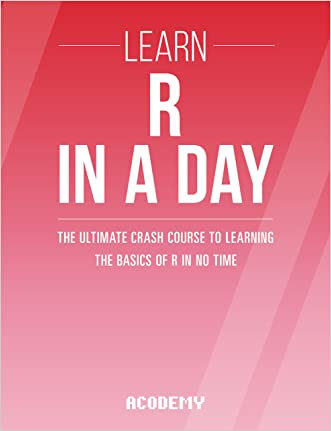 R Programming: Learn R Programming In A DAY! - The Ultimate Crash Course to Learning the Basics of R Programming Language In No Time (R, R Programming, ... Course, R Programming Development Book 1)