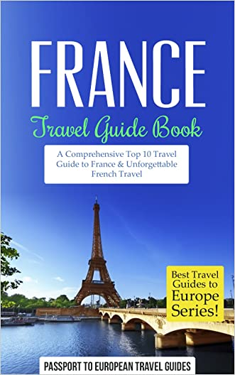 France: Travel Guide Book-A Comprehensive Top Ten Travel Guide to France & Unforgettable French Travel (Best Travel Guides to Europe Series Book 14)