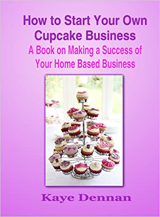 How to Start Your Own Cupcake Business: A Book on Making a Success of Your Home Based Business