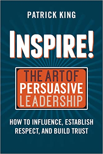 Inspire! The Art of Persuasive Leadership: How to Influence, Establish Trust, and Gain Respect