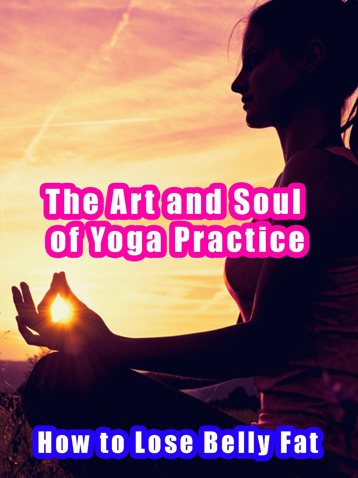 The Art and Soul of Yoga Practice - How to Lose Belly Fat