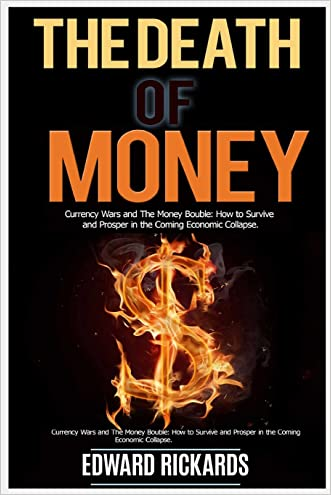 The Death of Money: Currency Wars and the Money Bubble: How to   Survive and Prosper in the Coming Economic   Collapse