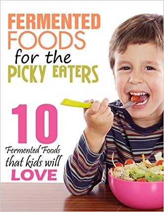 Fermented Foods: Fermented Foods for the Picky Eaters (10 Versatile Recipes that Kids Will Love) written by Alison Jones