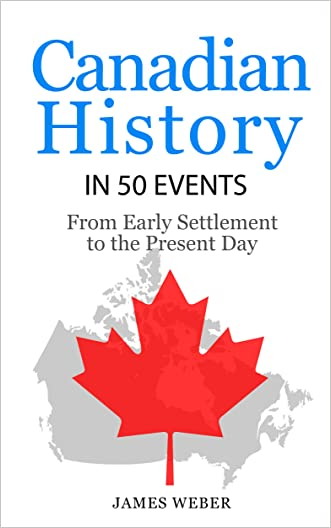 History: Canadian History in 50 Events: From Early Settlement to the Present Day (Canadian History For Dummies, Canada History, History Books) (History in 50 Events Series Book 12) written by James Weber