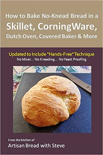 """How to Bake No-Knead Bread in a Skillet, CorningWare, Dutch Oven, Covered Baker & More (Updated to Include """"Hands-Free"""" Technique): From the kitchen of Artisan Bread with Steve"""