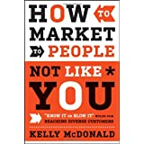 "How to Market to People Not Like You: ""Know It or Blow It"" Rules for Reaching Diverse Customers ~ Kelly McDonald"