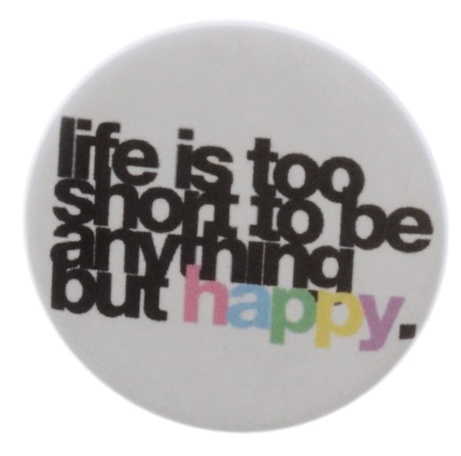 LIFE IS TOO SHORT TO BE ANYTHING BUT HAPPY Pinback Button 1.25 Pin / Badge