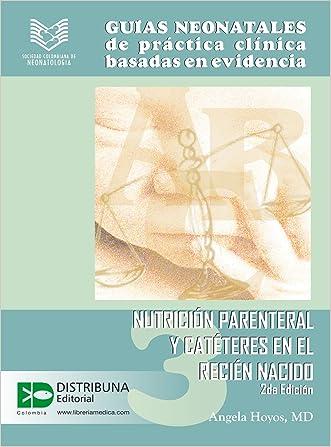 Guías neonatales de práctica clínica basadas en la evidencia. Guía 3: Nutrición parenteral y catéteres en el recién nacido. 2da edición. (Guias Neonatales ... Basada en Evidencias) (Spanish Edition)