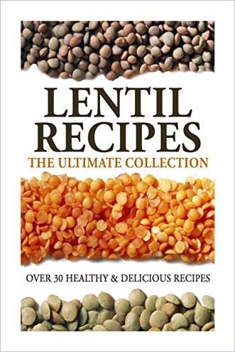 Lentil Recipes: The Ultimate Collection: Over 30 Healthy & Delicious Recipes