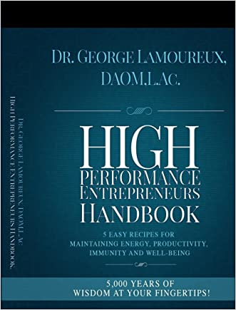 High Performance Entrepreneurs Handbook: 5 Easy Recipes For Maintaining Energy, Productivity, Immunity and Well-Being written by Dr. George Lamoureux