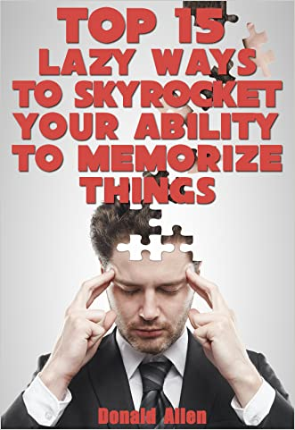 Top 15 Lazy Ways To Skyrocket Your Ability To Memorize Things: Rationed Short Guide For Mature Minds That Seek Good Advice And Not To Be Lectured (Easy To Read, Straight To The Point, Zero Fluff)